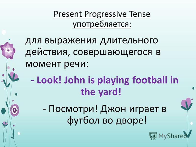 Present Progressive Tense употребляется: для выражения длительного действия, совершающегося в момент речи: - Look! John is playing football in the yard! - Посмотри! Джон играет в футбол во дворе!