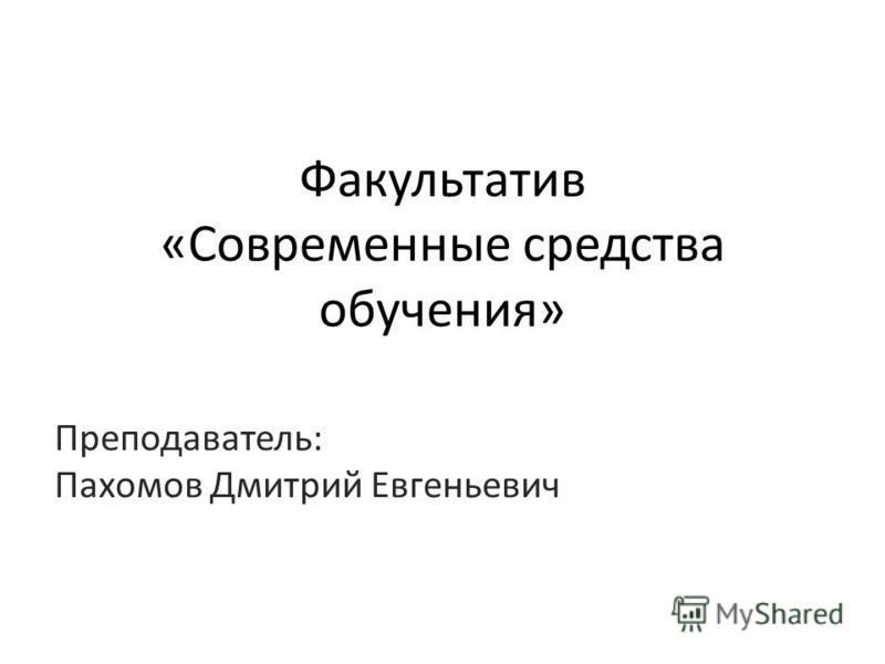 Факультатив «Современные средства обучения» Преподаватель: Пахомов Дмитрий Евгеньевич