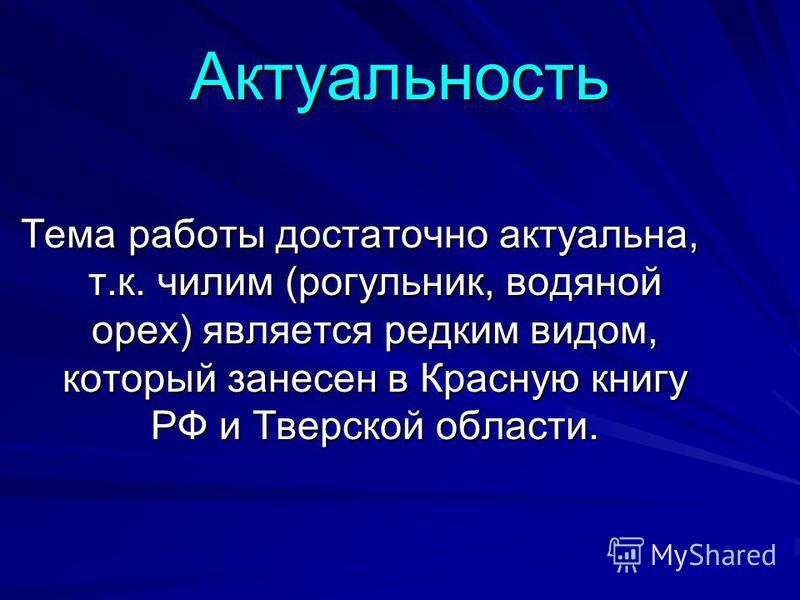 Актуальность Тема работы достаточно актуальна, т.к. чилим (рогульник, водяной орех) является редким видом, который занесен в Красную книгу РФ и Тверской области.
