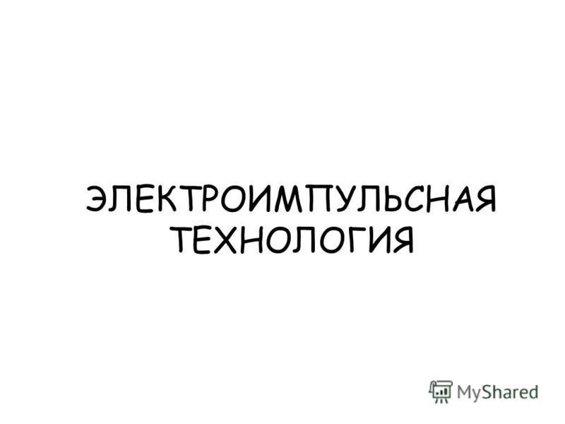 ЭЛЕКТРОИМПУЛЬСНАЯ ТЕХНОЛОГИЯ