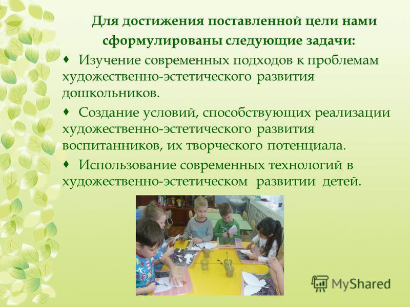 Для достижения поставленной цели нами сформулированы следующие задачи: Изучение современных подходов к проблемам художественно-эстетического развития дошкольников. Создание условий, способствующих реализации художественно-эстетического развития воспи