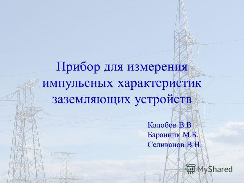 1 Прибор для измерения импульсных характеристик заземляющих устройств Колобов В.В Баранник М.Б. Селиванов В.Н.