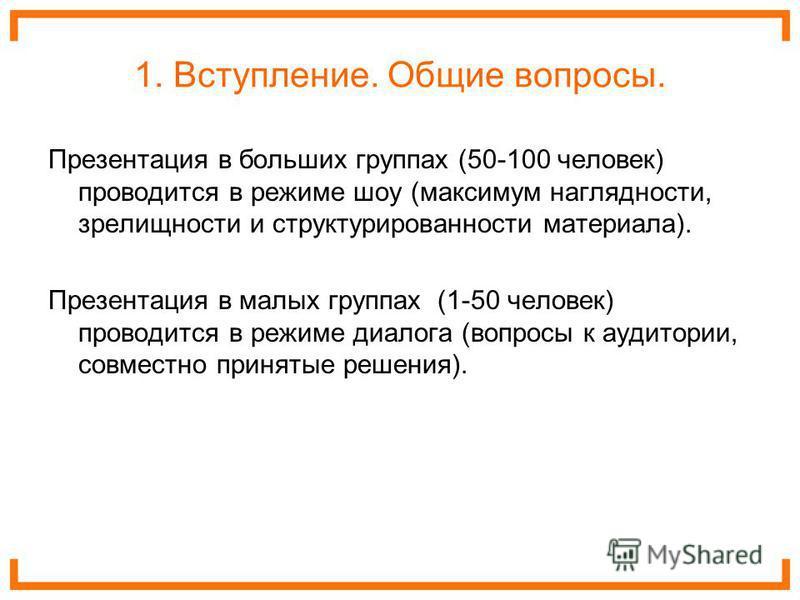 1. Вступление. Общие вопросы. Презентация в больших группах (50-100 человек) проводится в режиме шоу (максимум наглядности, зрелищности и структурированности материала). Презентация в малых группах (1-50 человек) проводится в режиме диалога (вопросы