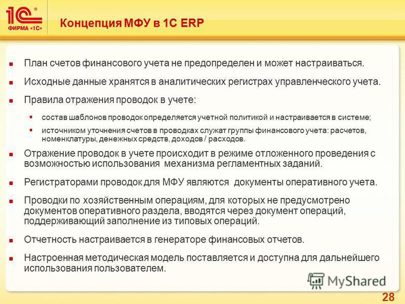 28 Концепция МФУ в 1С ERP План счетов финансового учета не предопределен и может настраиваться. Исходные данные хранятся в аналитических регистрах управленческого учета. Правила отражения проводок в учете: состав шаблонов проводок определяется учетно