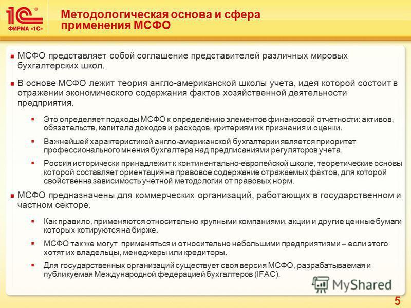 5 Методологическая основа и сфера применения МСФО МСФО представляет собой соглашение представителей различных мировых бухгалтерских школ. В основе МСФО лежит теория англо-американской школы учета, идея которой состоит в отражении экономического содер