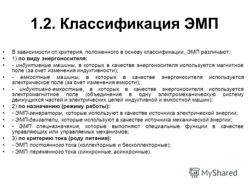 1.2. Классификация ЭМП В зависимости от критерия, положенного в основу классификации, ЭМП различают: 1) по виду энергоносителя: - индуктивные машины, в которых в качестве энергоносителя используется магнитное поле (за счет изменения индуктивности); -