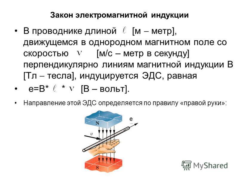 Закон электромагнитной индукции В проводнике длиной [м метр], движущемся в однородном магнитном поле со скоростью [м/с – метр в секунду] перпендикулярно линиям магнитной индукции В [Тл тесла], индуцируется ЭДС, равная е=В* * [В – вольт]. Направление