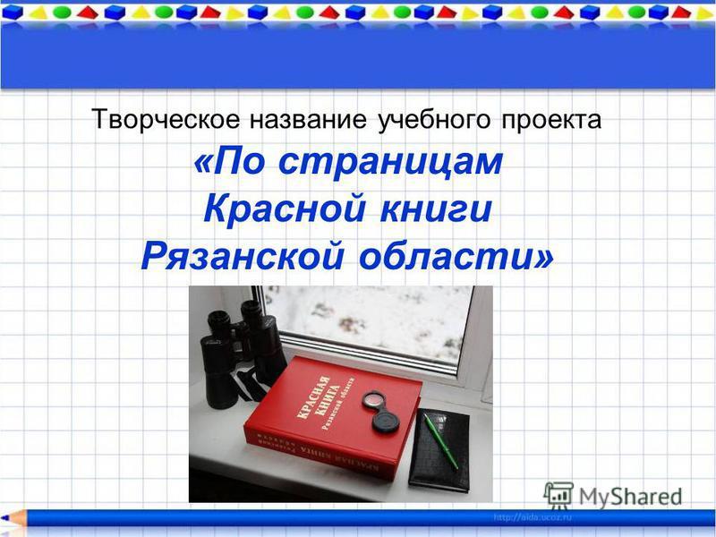 Творческое название учебного проекта «По страницам Красной книги Рязанской области»