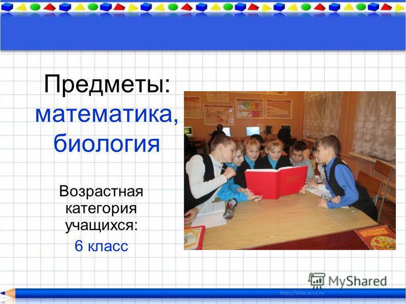 Предметы: математика, биология Возрастная категория учащихся: 6 класс