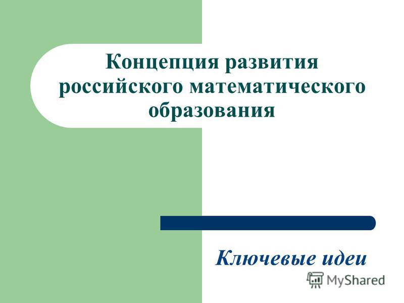 Концепция развития российского математического образования Ключевые идеи