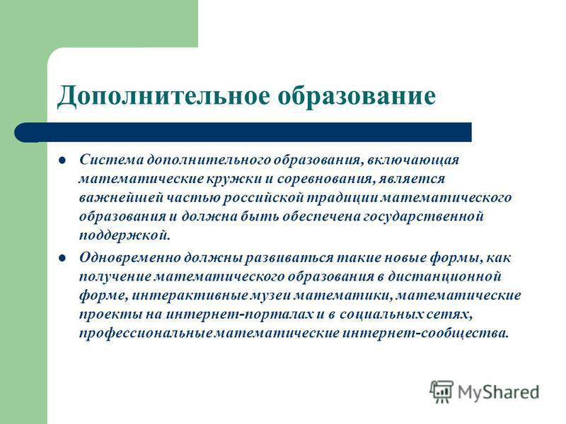 Дополнительное образование Система дополнительного образования, включающая математические кружки и соревнования, является важнейшей частью российской традиции математического образования и должна быть обеспечена государственной поддержкой. Одновремен