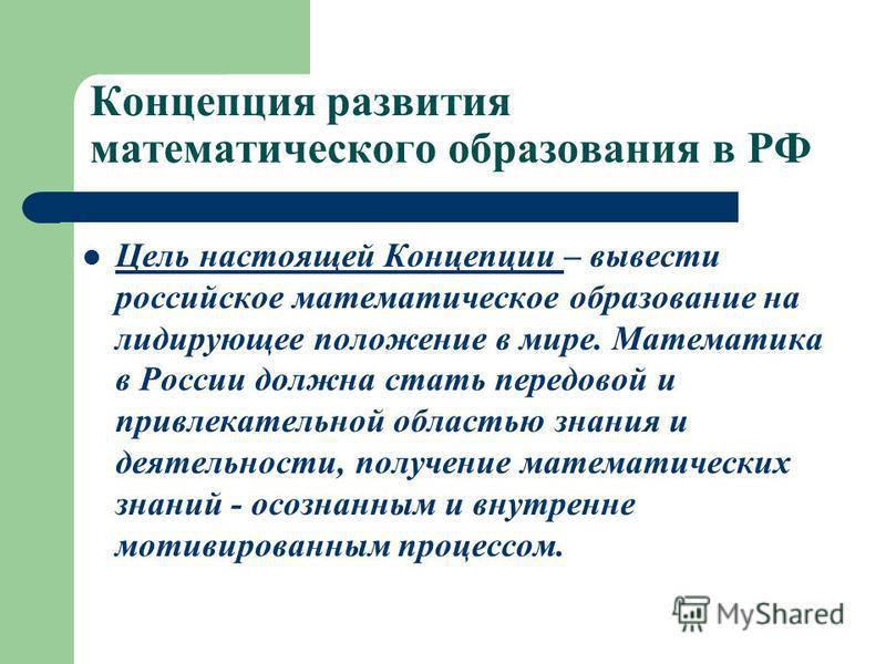 Цель настоящей Концепции – вывести российское математическое образование на лидирующее положение в мире. Математика в России должна стать передовой и привлекательной областью знания и деятельности, получение математических знаний - осознанным и внутр