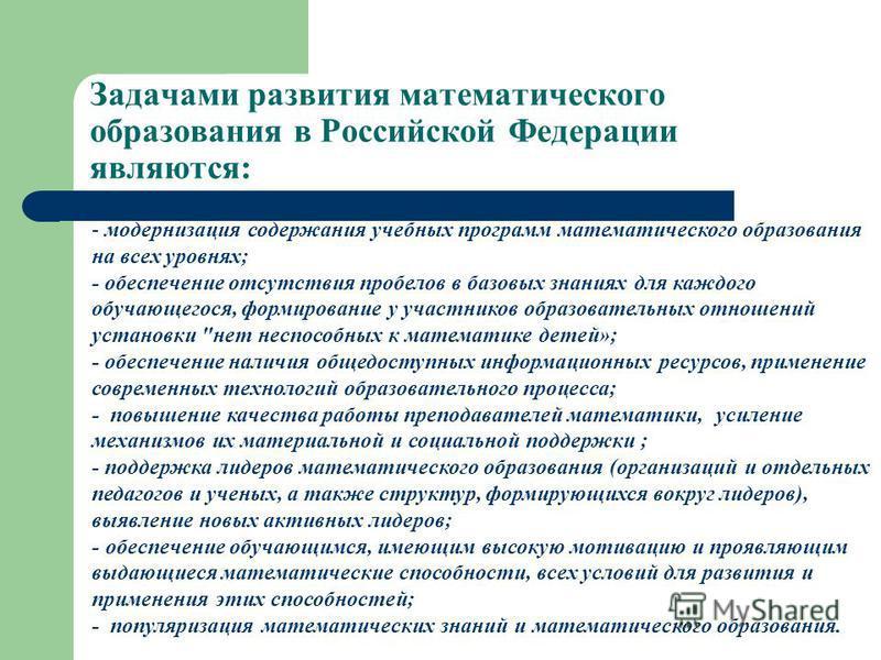 Задачами развития математического образования в Российской Федерации являются: - модернизация содержания учебных программ математического образования на всех уровнях; - обеспечение отсутствия пробелов в базовых знаниях для каждого обучающегося, форми