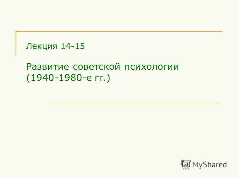 Лекция 14-15 Развитие советской психологии (1940-1980-е гг.)