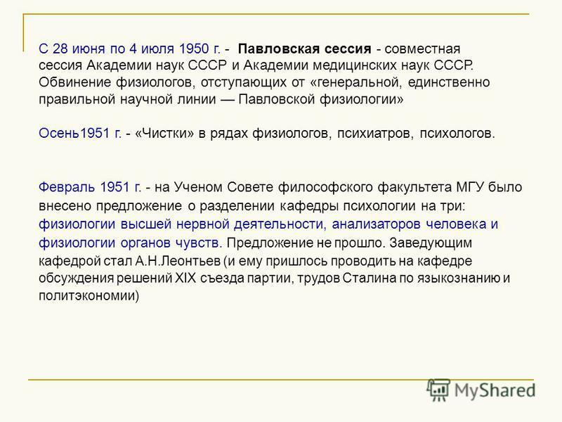 С 28 июня по 4 июля 1950 г. - Павловская сессия - совместная сессия Академии наук СССР и Академии медицинских наук СССР. Обвинение физиологов, отступающих от «генеральной, единственно правильной научной линии Павловской физиологии» Осень 1951 г. - «Ч