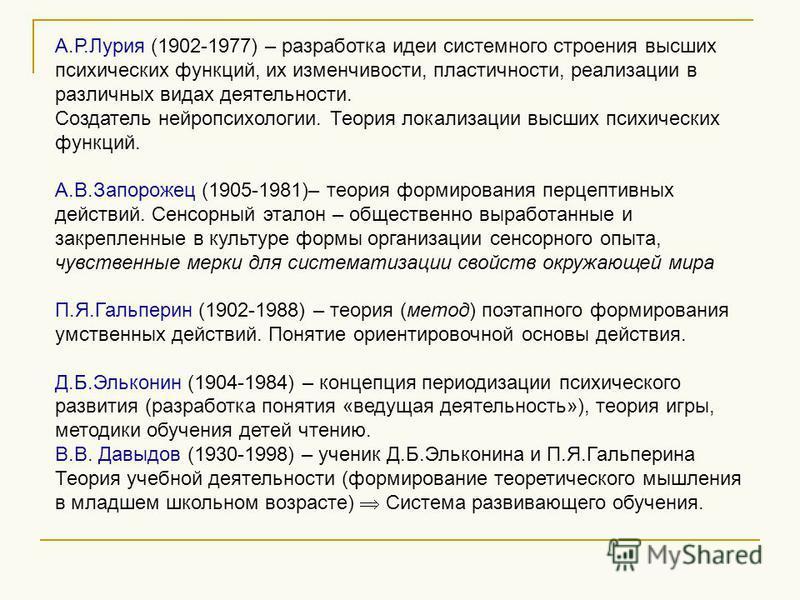А.Р.Лурия (1902-1977) – разработка идеи системного строения высших психических функций, их изменчивости, пластичности, реализации в различных видах деятельности. Создатель нейропсихологии. Теория локализации высших психических функций. А.В.Запорожец