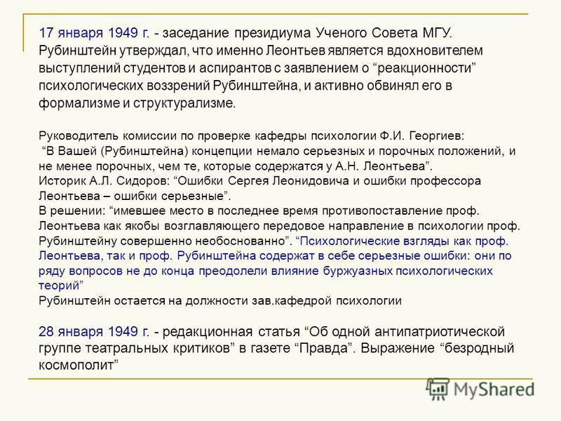 17 января 1949 г. - заседание президиума Ученого Совета МГУ. Рубинштейн утверждал, что именно Леонтьев является вдохновителем выступлений студентов и аспирантов с заявлением о реакционности психологических воззрений Рубинштейна, и активно обвинял его