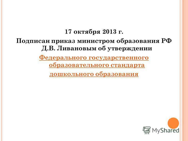 17 октября 2013 г. Подписан приказ министром образования РФ Д.В. Ливановым об утверждении Федерального государственного образовательного стандарта дошкольного образования