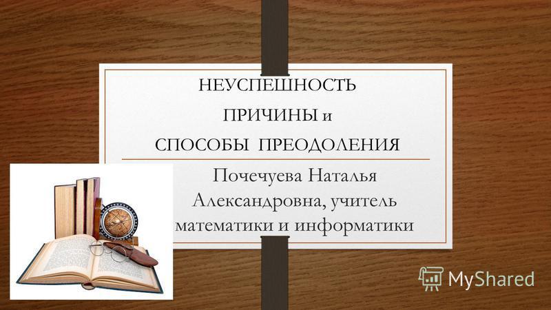 Почечуева Наталья Александровна, учитель математики и информатики НЕУСПЕШНОСТЬ ПРИЧИНЫ и СПОСОБЫ ПРЕОДОЛЕНИЯ