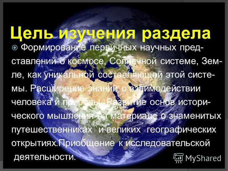 Формирование первичных научных представилений о космосе, Солнечной системе, Зем- ле, как уникальной составляющей этой системы. Расширение знаний о взаимодействии человека и природы. Развитие основ исторического мышления на материале о знаменитых путе