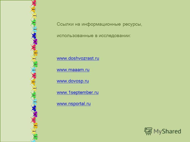 Ссылки на информационные ресурсы, использованные в исследовании: www.doshvozrast.ru www.maaam.ru www.dovosp.ru www.1september.ru www.nsportal.ru
