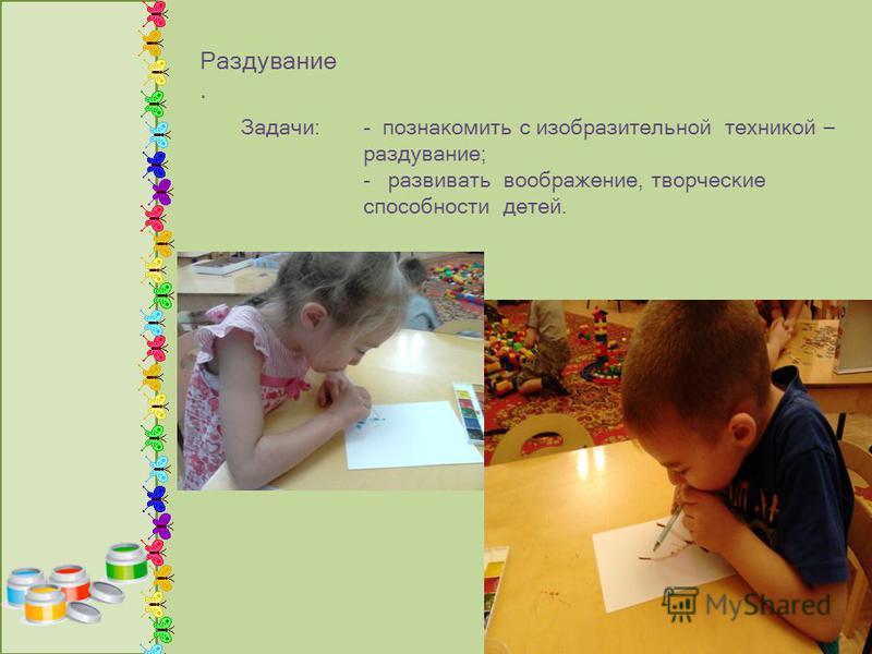 Раздувание. - познакомить с изобразительной техникой – раздувание; - развивать воображение, творческие способности детей. Задачи: