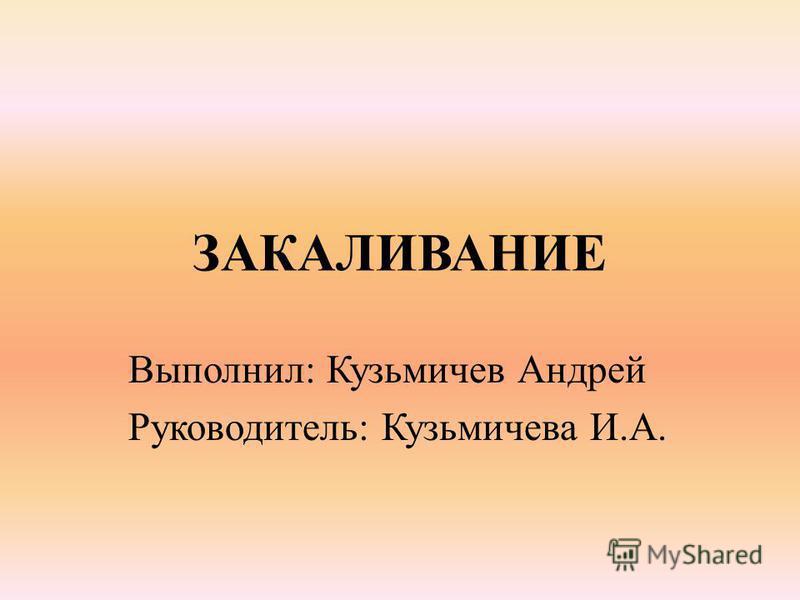 ЗАКАЛИВАНИЕ Выполнил: Кузьмичев Андрей Руководитель: Кузьмичева И.А.