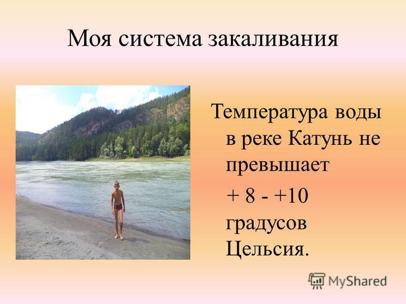 Моя система закаливания Температура воды в реке Катунь не превышает + 8 - +10 градусов Цельсия.