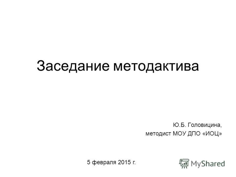 Заседание метод актива Ю.Б. Головицина, методист МОУ ДПО «ИОЦ» 5 февраля 2015 г.