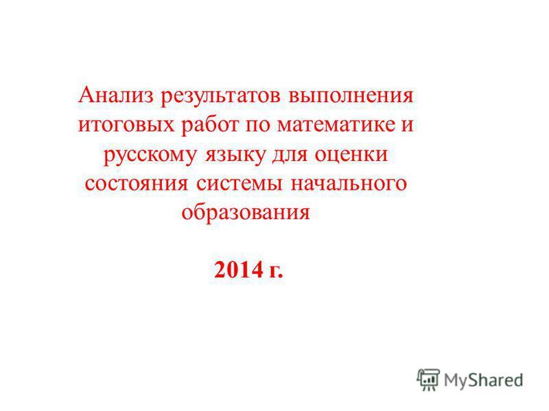Анализ результатов выполнения итоговых работ по математике и русскому языку для оценки состояния системы начального образования 2014 г.