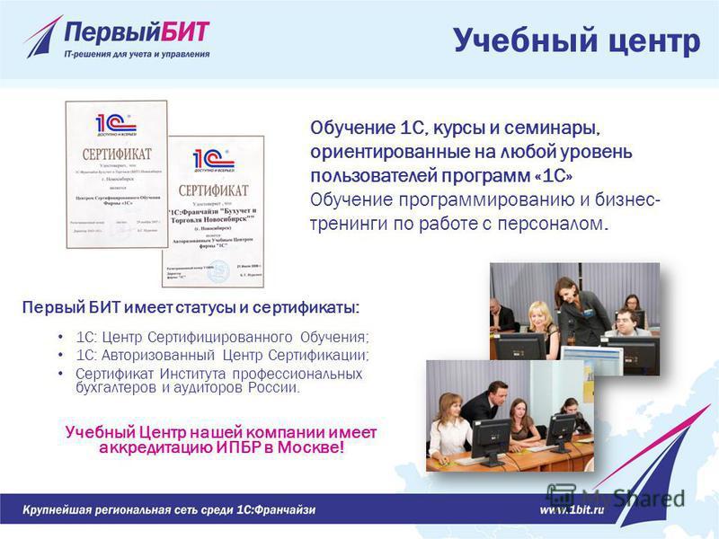 Учебный центр Первый БИТ имеет статусы и сертификаты: 1С: Центр Сертифицированного Обучения; 1С: Авторизованный Центр Сертификации; Сертификат Института профессиональных бухгалтеров и аудиторов России. Учебный Центр нашей компании имеет аккредитацию