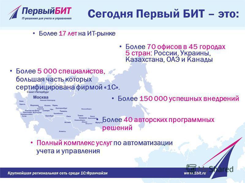 Более 70 офисов в 45 городах 5 стран: России, Украины, Казахстана, ОАЭ и Канады Сегодня Первый БИТ – это: Более 5 000 специалистов, большая часть которых сертифицирована фирмой «1С». Более 17 лет на ИТ-рынке Более 150 000 успешных внедрений Более 40