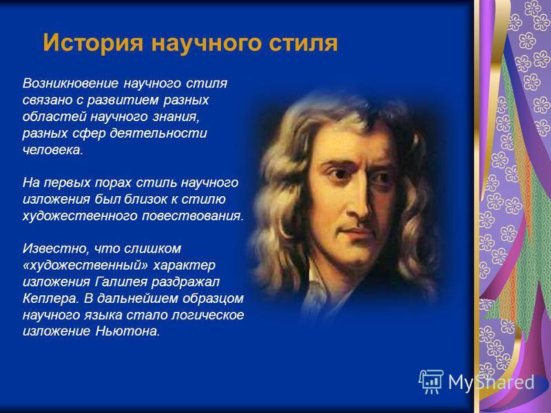 История научного стиля Возникновение научного стиля связано с развитием разных областей научного знания, разных сфер деятельности человека. На первых порах стиль научного изложения был близок к стилю художественного повествования. Известно, что слишк