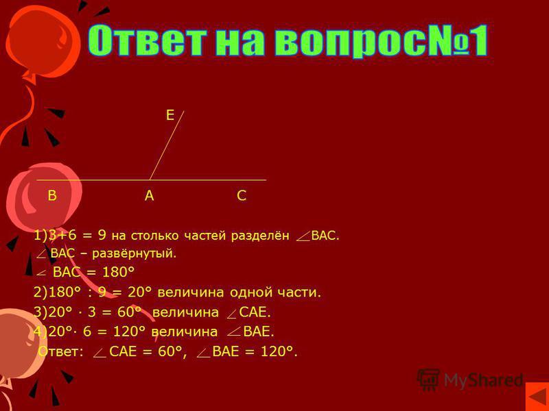 Е В А С 1)3+6 = 9 на столько частей разделён ВАС. ВАС – развёрнутый. ВАС = 180° 2)180° : 9 = 20° величина одной части. 3)20° · 3 = 60° величина САЕ. 4)20°· 6 = 120° величина ВАЕ. Ответ: САЕ = 60°, ВАЕ = 120°.