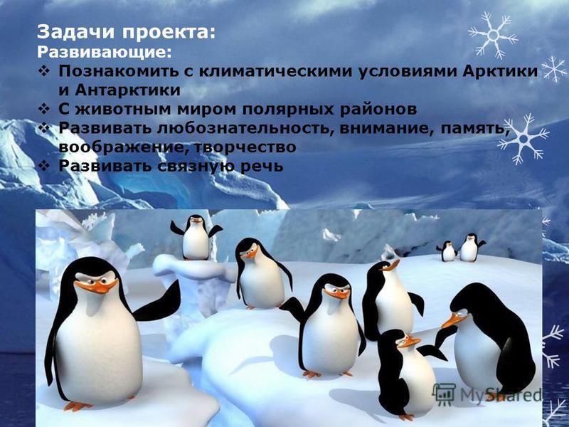 Задачи проекта: Развивающие: Познакомить с климатическими условиями Арктики и Антарктики С животным миром полярных районов Развивать любознательность, внимание, память, воображение, творчество Развивать связную речь