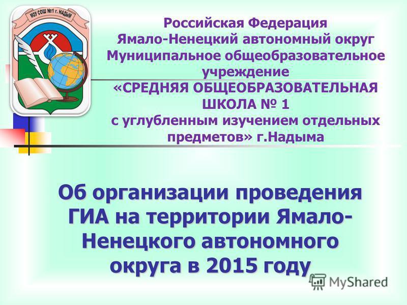 Об организации проведения ГИА на территории Ямало- Ненецкого автономного округа в 2015 году Российская Федерация Ямало-Ненецкий автономный округ Муниципальное общеобразовательное учреждение «СРЕДНЯЯ ОБЩЕОБРАЗОВАТЕЛЬНАЯ ШКОЛА 1 с углубленным изучением
