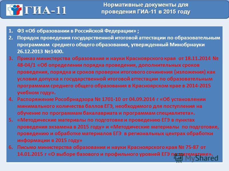 Нормативные документы для проведения ГИА-11 в 2015 году 1. ФЗ «Об образовании в Российской Федерации» ; 2. Порядок проведения государственной итоговой аттестации по образовательным программам среднего общего образования, утвержденный Минобрнауки 26.1