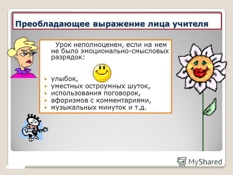 Преобладающее выражение лица учителя Урок неполноценен, если на нем не было эмоционально-смысловых разрядок: улыбок, уместных остроумных шуток, использования поговорок, афоризмов с комментариями, музыкальных минуток и т.д.