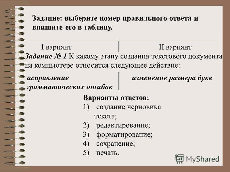 Задание: выберите номер правильного ответа и впишите его в таблицу. I вариантII вариант Задание 1 К какому этапу создания текстового документа на компьютере относится следующее действие: исправление грамматических ошибок изменение размера букв Вариан