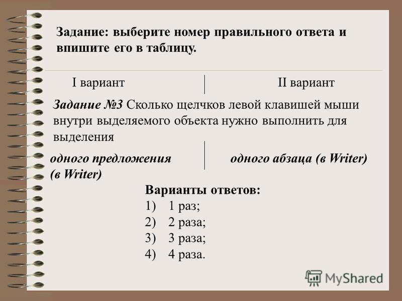 Задание: выберите номер правильного ответа и впишите его в таблицу. I вариантII вариант Задание 3 Сколько щелчков левой клавишей мыши внутри выделяемого объекта нужно выполнить для выделения одного предложения (в Writer) одного абзаца (в Writer) Вари
