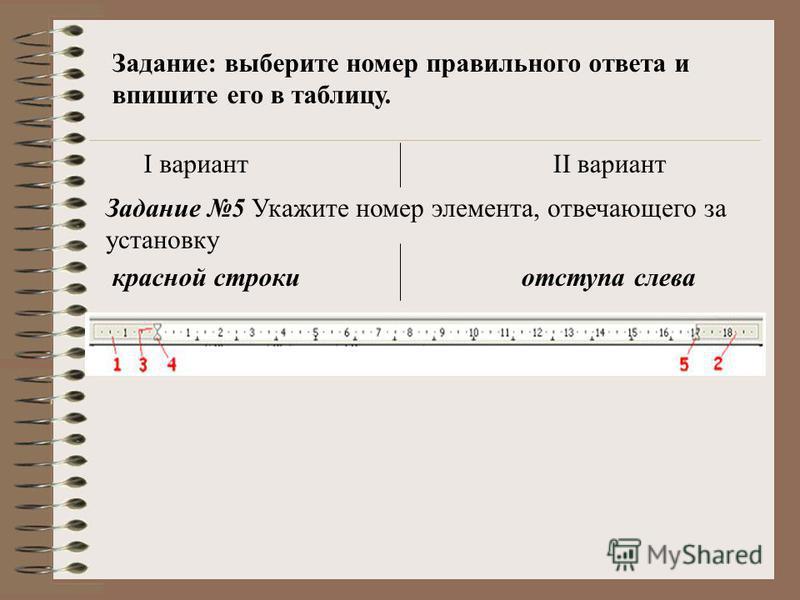 Задание: выберите номер правильного ответа и впишите его в таблицу. I вариантII вариант Задание 5 Укажите номер элемента, отвечающего за установку красной строки отступа слева