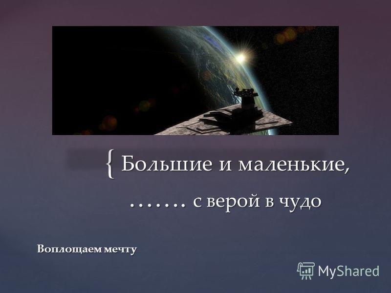 { Большие и маленькие, ……. с верой в чудо Воплощаем мечту