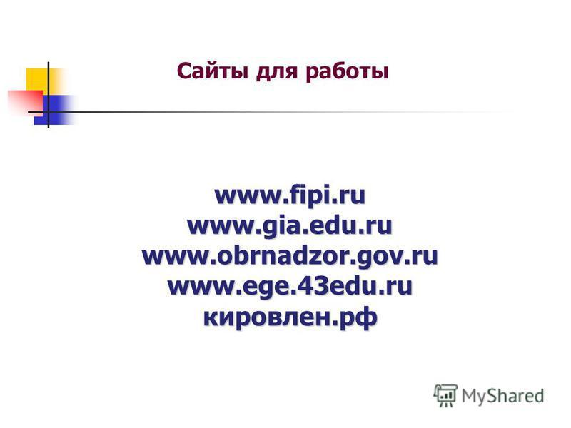 www.fipi.ru www.gia.edu.ru www.obrnadzor.gov.ru www.ege.43edu.ru кировлен.рф Сайты для работы