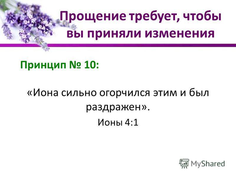 Прощение требует, чтобы вы приняли изменения Принцип 10: «Иона сильно огорчился этим и был раздражен». Ионы 4:1