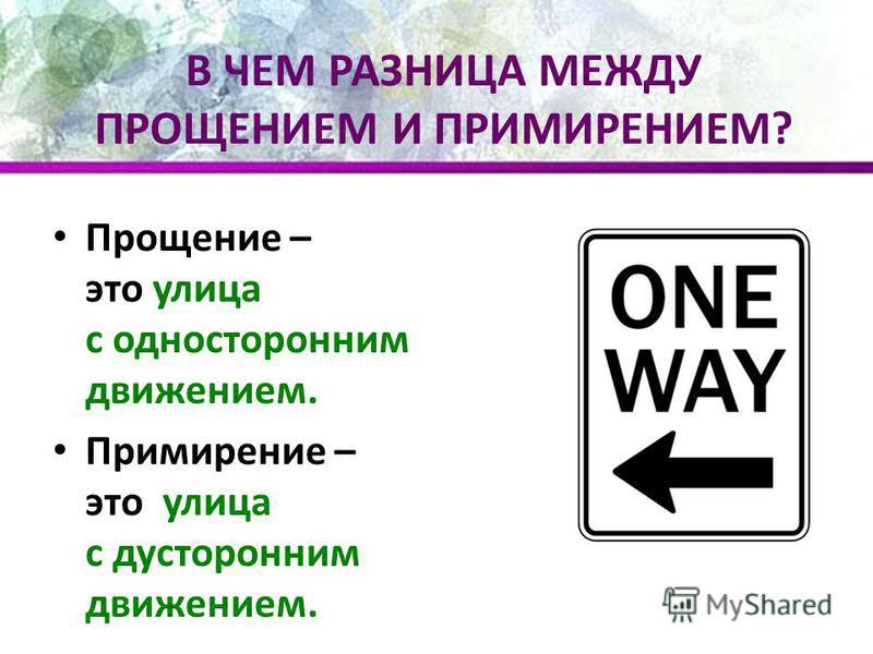 В ЧЕМ РАЗНИЦА МЕЖДУ ПРОЩЕНИЕМ И ПРИМИРЕНИЕМ? Прощение – это улица с односторонним движением. Примирение – это улица с двусторонним движением.
