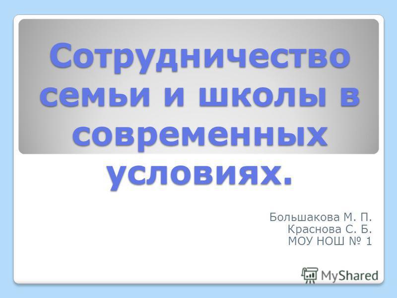 Сотрудничество семьи и школы в современных условиях. Большакова М. П. Краснова С. Б. МОУ НОШ 1