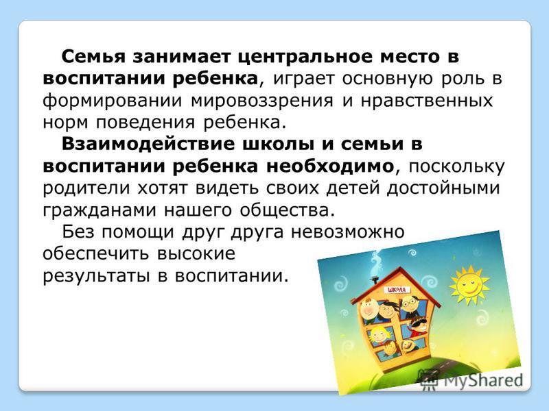 Семья занимает центральное место в воспитании ребенка, играет основную роль в формировании мировоззрения и нравственных норм поведения ребенка. Взаимодействие школы и семьи в воспитании ребенка необходимо, поскольку родители хотят видеть своих детей