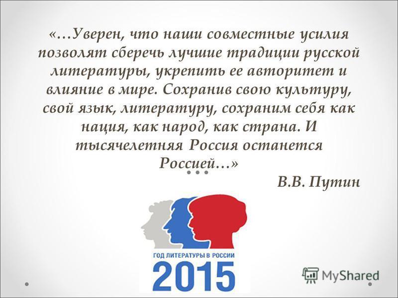 «…Уверен, что наши совместные усилия позволят сберечь лучшие традиции русской литературы, укрепить ее авторитет и влияние в мире. Сохранив свою культуру, свой язык, литературу, сохраним себя как нация, как народ, как страна. И тысячелетняя Россия ост