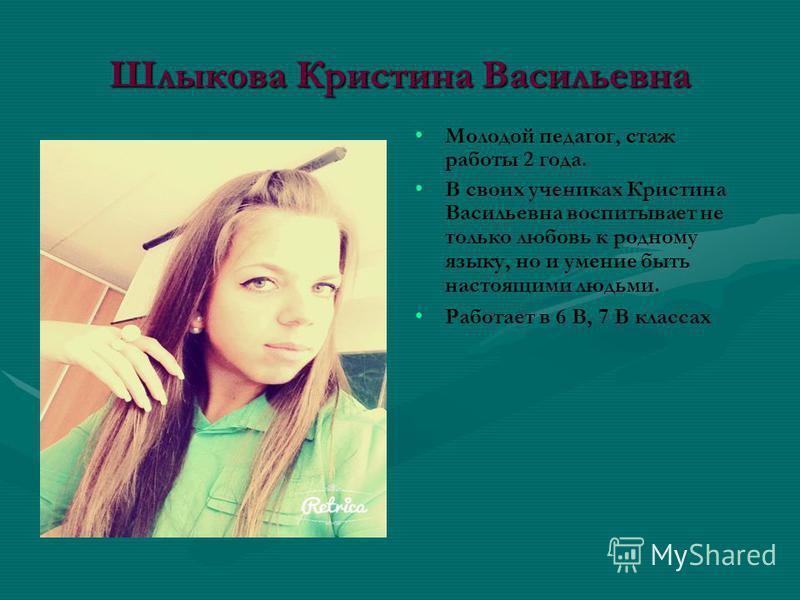 Шлыкова Кристина Васильевна Молодой педагог, стаж работы 2 года. В своих учениках Кристина Васильевна воспитывает не только любовь к родному языку, но и умение быть настоящими людьми. Работает в 6 В, 7 В классах