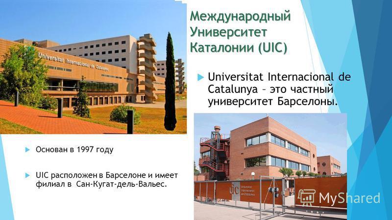 Международный Университет Каталонии (UIC) Основан в 1997 году UIC расположен в Барселоне и имеет филиал в Сан-Кугат-дель-Вальес. Universitat Internacional de Catalunya – это частный университет Барселоны.